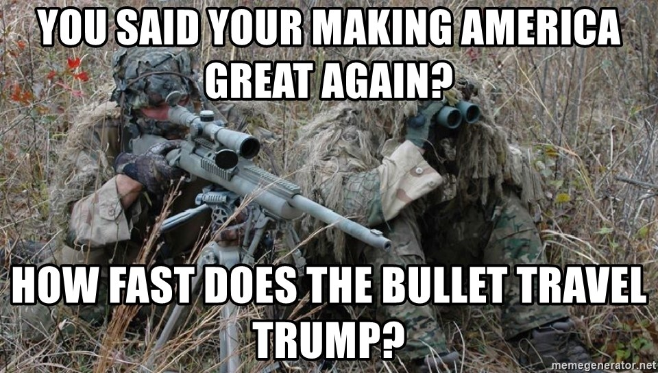 badass sniper - you said your making america great again? how fast does the bullet travel Trump?
