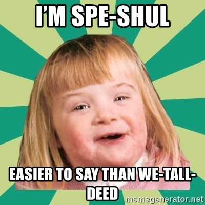 Retard girl - I'm spe-shul Easier to say than we-tall-deed
