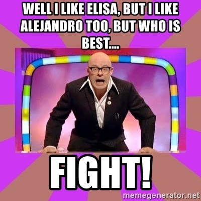Harry Hill Fight - Well I like Elisa, but I like Alejandro too, but who is Best.... FIGHT!
