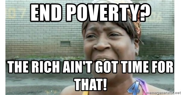 Xbox one aint nobody got time for that shit. - End poverty? The rich ain't got time for that!