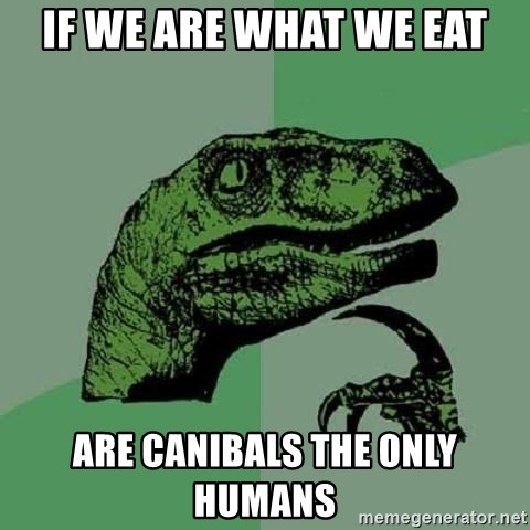 Philosoraptor - if we are what we eat are canibals the only humans