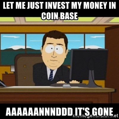 and they're gone - Let me just invest my money in coin base AAAAAANNNDDD It's gone