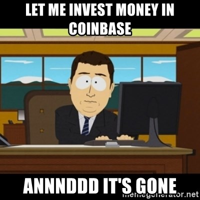 and they're gone - Let me invest money in coinbase ANNNDDD it's gone