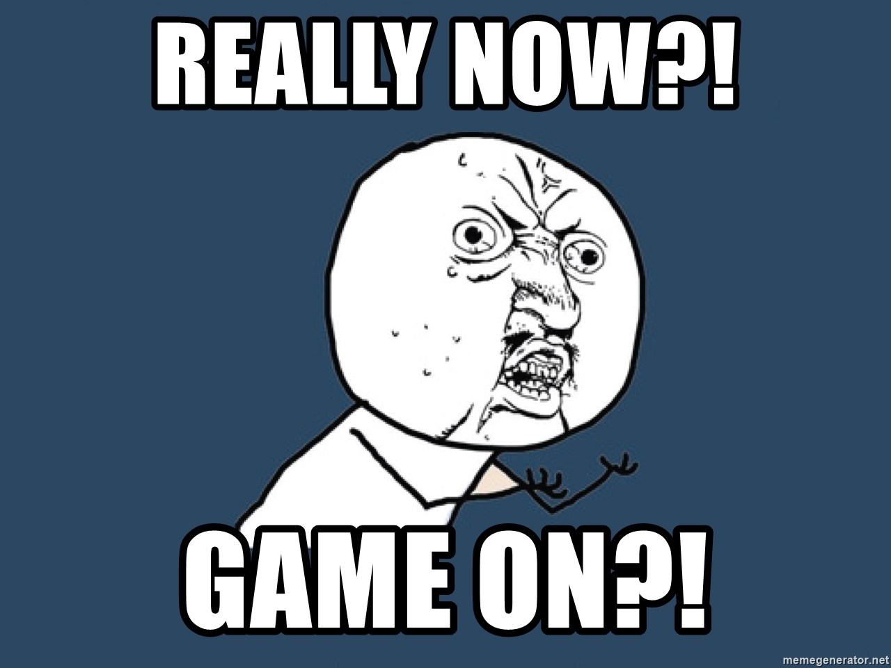 Y U No - REALLY NOW?! GAME ON?!