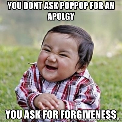 evil toddler kid2 - You dont ask poppop for an apolgy You ask for forgiveness