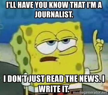 Tough Spongebob - I'll have you know that I'm a journalist. i don't just read the news. I write it.