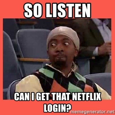 Can I have your number? - So listen Can I get that netflix login?