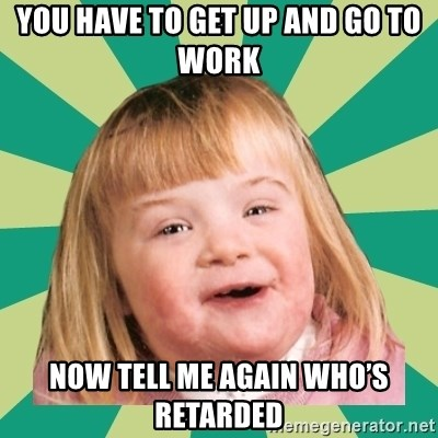 Retard girl - You have to get up and go to work Now tell me again who's retarded