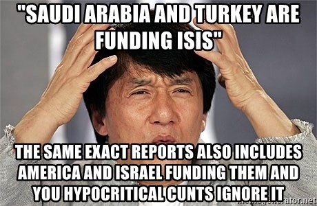 """Jackie Chan - """"SAUDI ARABIA AND TURKEY ARE FUNDING ISIS"""" THE SAME EXACT REPORTS ALSO INCLUDES AMERICA AND ISRAEL FUNDING THEM AND YOU HYPOCRITICAL CUNTS IGNORE IT"""