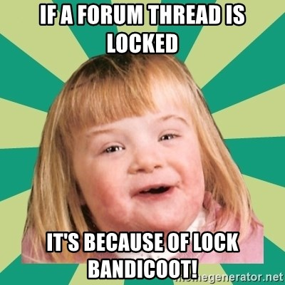 Retard girl - If a forum thread is locked it's because of Lock Bandicoot!