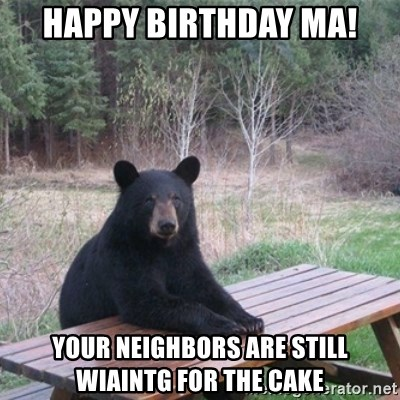Patient Bear - Happy Birthday MA! your neighbors are still wiaintg for the cake
