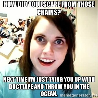 Overly Attached Girlfriend - How did you escape from those chains? Next time i'm just tying you up with ducttape and throw you in the ocean.