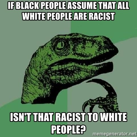 Philosoraptor - if black people assume that all white people are racist isn't that racist to white people?
