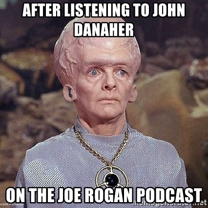 After listening to John danaher On the Joe Rogan Podcast