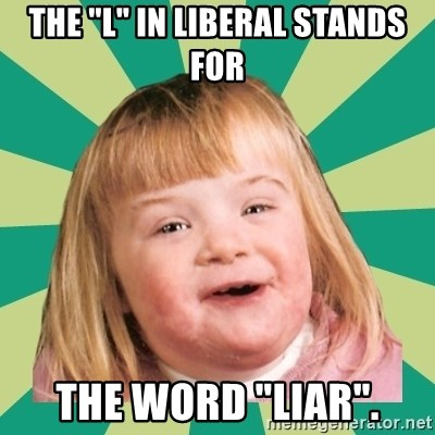 "Retard girl - The ""l"" in liberal stands for the word ""liar""."