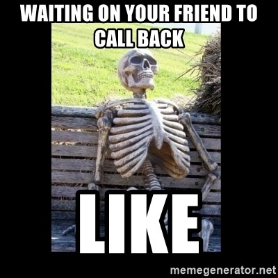 Still Waiting - Waiting on your friend to call back  Like