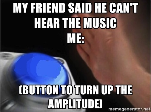 blank nut button - My friend said he can't hear the music                                            me: (Button to turn up the amplitude)