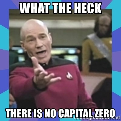 what  the fuck is this shit? - What the heck there is no capital zero