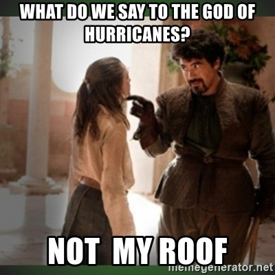 What do we say to the god of death ?  - What do we say to the God of Hurricanes? Not  my roof