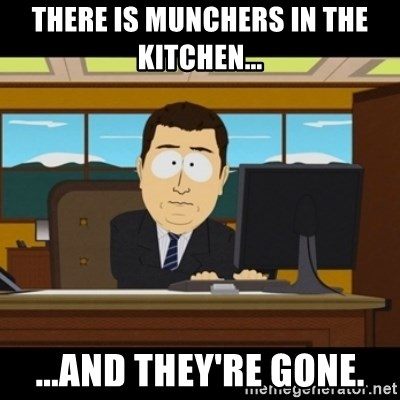 and they're gone - There is Munchers in the kitchen... ...and they're gone.