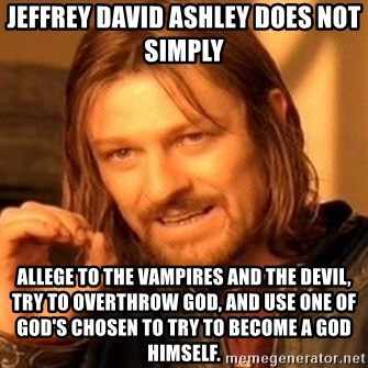 One Does Not Simply - Jeffrey David Ashley does not simply Allege to the vampires and the devil, try to overthrow God, and use one of God's chosen to try to become a god himself.