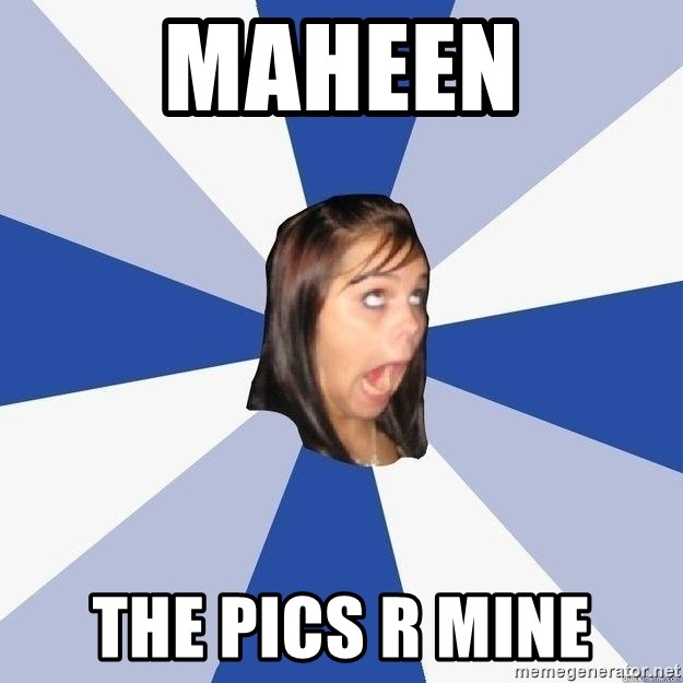 Annoying Facebook Girl - MAHEEN THE PICS R MINE