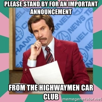 anchorman - please stand by for an important announcement from the highwaymen car club