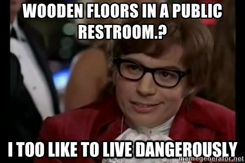I too like to live dangerously - Wooden floors in a public restroom.?