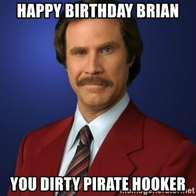 Anchorman Birthday - HAPPY BIRTHDAY BRIAN YOU DIRTY PIRATE HOOKER