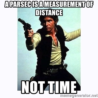 Han Solo - A parsec is a measurement of distance Not time