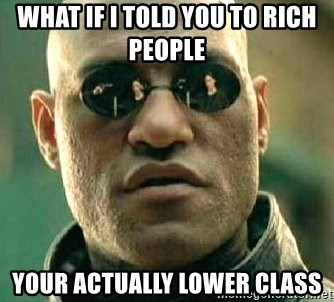 What if I told you / Matrix Morpheus - What if i told you to rich people  Your actually lower class