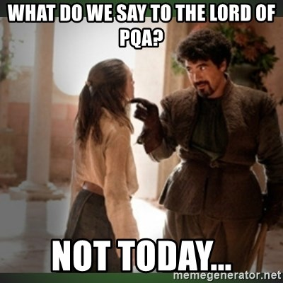 What do we say to the god of death ?  - What do we say to the Lord of PQA? Not Today...