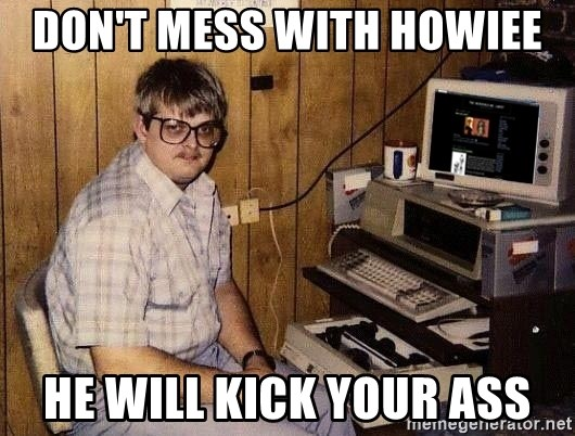 Nerd - Don't mess with howiee He will kick your ass