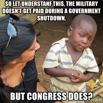 Skeptical 3rd World Kid - So let understanf this, the military doesn't get paid during a government shutdown, But Congress does?