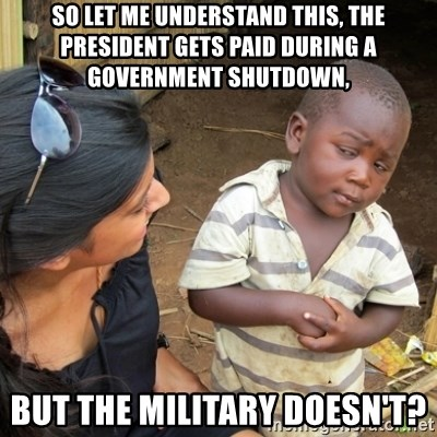 Skeptical 3rd World Kid - So let me understand this, the President gets paid during a government shutdown, But the military doesn't?