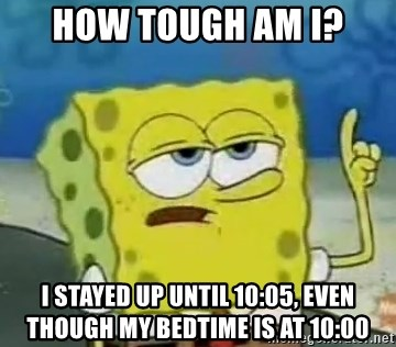Tough Spongebob - How tough am I? I stayed up until 10:05, even though my bedtime is at 10:00