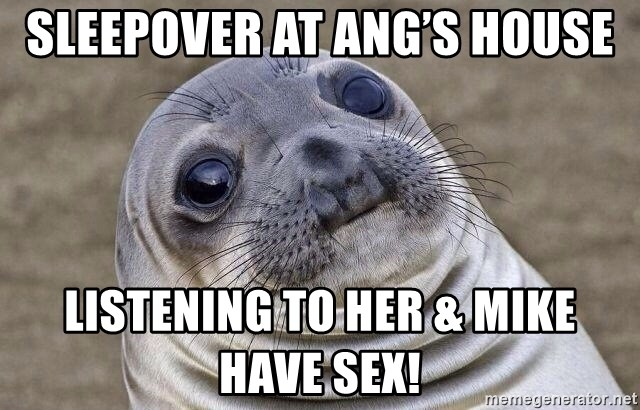 Awkward Seal - Sleepover at Ang's house Listening to her & Mike have sex!