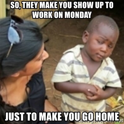 Skeptical african kid  - SO, they make you show up to work on Monday Just to make you go home