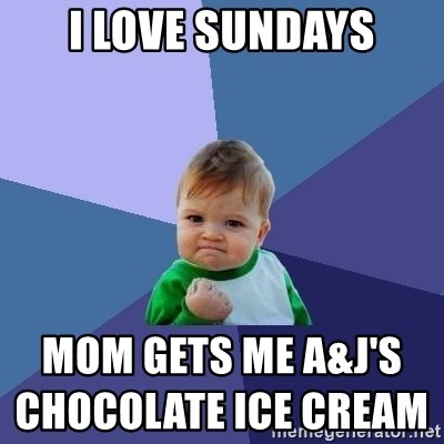 Success Kid - i love Sundays mom gets me A&j's  chocolate ice cream