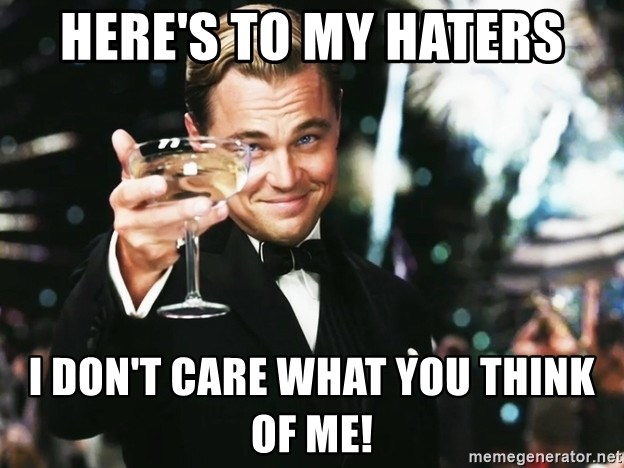 Heres To My Haters I Dont Care What You Think Of Me Leonardo