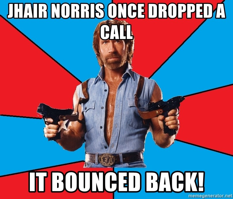 Chuck Norris  - Jhair Norris once dropped a call it bounced back!