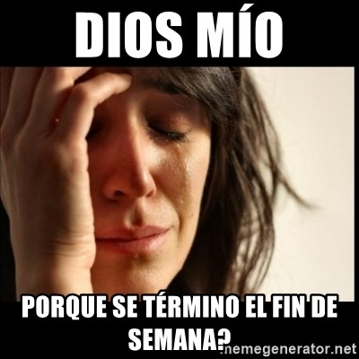 First World Problems - Dios mío  Porque se término el fin de semana?
