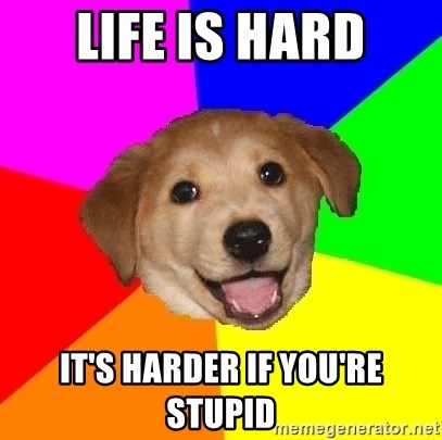 Advice Dog - LIFE IS HARD IT'S HARDER IF YOU'RE STUPID