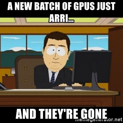 and they're gone - A new batch of GPUs just arri... And they're gone