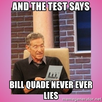 MAURY PV - and the test says Bill Quade NEVER EVER lies