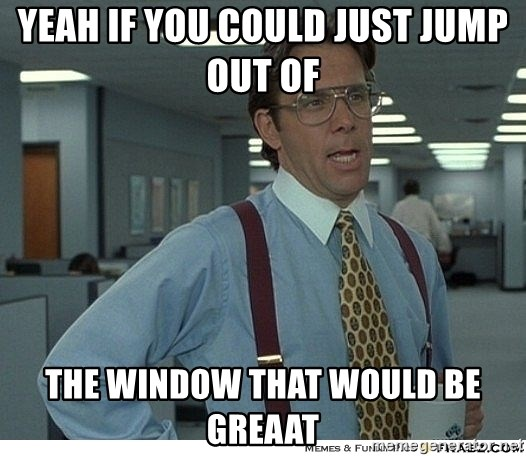 Yeah If You Could Just - Yeah if you could just jump out of  the window that would be greaat