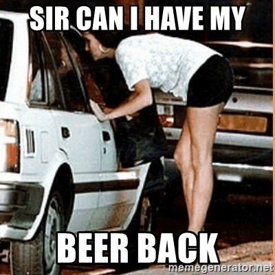 If thats what your into - sir can i have my  Beer back