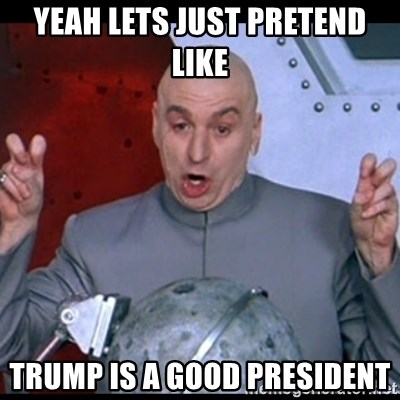 dr. evil quote - yeah lets just pretend like trump is a good president