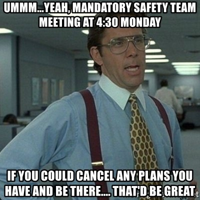 Yeah that'd be great... - Ummm...yeah, Mandatory safety team meeting at 4:30 Monday If you could cancel any plans you have and be there.... That'd be great