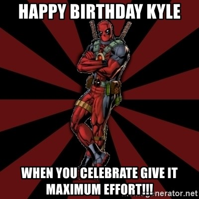 FTFW Deadpool - Happy Birthday Kyle When You Celebrate Give it Maximum Effort!!!